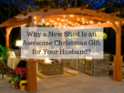 Why a New Shed Is an Awesome Christmas Gift for Your Husband