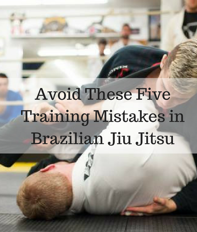 Avoid These Five Training Mistakes in Brazilian Jiu Jitsu