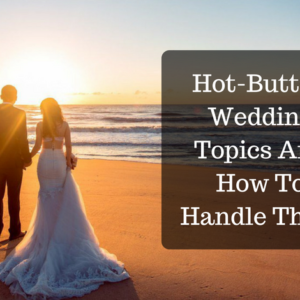 Hot-Button Wedding Topics And How To Handle Them