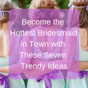 Become the Hottest Bridesmaid in Town with These Seven Trendy Ideas