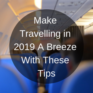 Make Travelling in 2019 A Breeze With These Tips